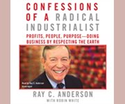 Confessions of a radical industrialist profits, people, purpose--doing business by respecting the earth cover image
