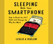 Sleeping with your smartphone how to break the 24/7 habit and change the way you work cover image