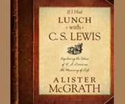 If I had lunch with C. S. Lewis exploring the ideas of C. S. Lewis on the meaning of life cover image