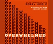 Overwhelmed winning the war against worry cover image