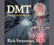 Dmt: the spirit molecule a doctor's revolutionary research into the biology of near-death and mystical experiences cover image