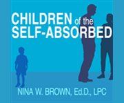 Children of the self-absorbed a grown-up's guide to getting over narcissistic parents cover image