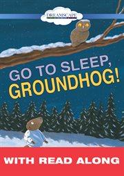 Go to Sleep, Groundhog! (read-along)