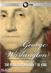 American Experience: George Washington: The Man Who Wouldn't Be King
